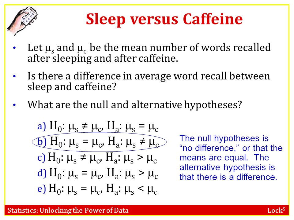 Statistics: Unlocking the Power of Data Lock 5 Sleep versus Caffeine Let s and c be the mean number of words recalled after sleeping and after caffein