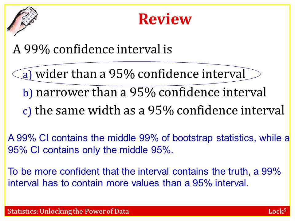 Statistics: Unlocking the Power of Data Lock 5 Review A 99% confidence interval is a) wider than a 95% confidence interval b) narrower than a 95% conf