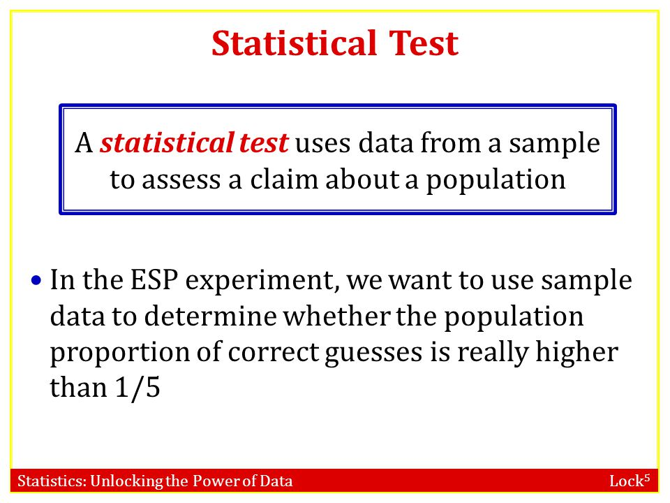 Statistics: Unlocking the Power of Data Lock 5 Statistical Test A statistical test uses data from a sample to assess a claim about a population In the