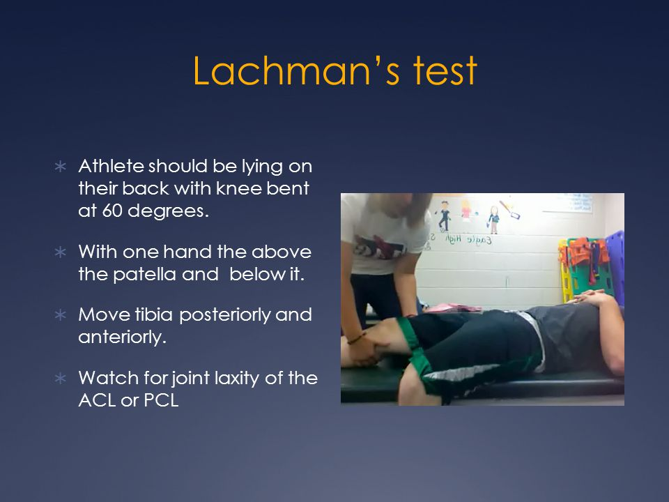 Lachmans test Athlete should be lying on their back with knee bent at 60 degrees.