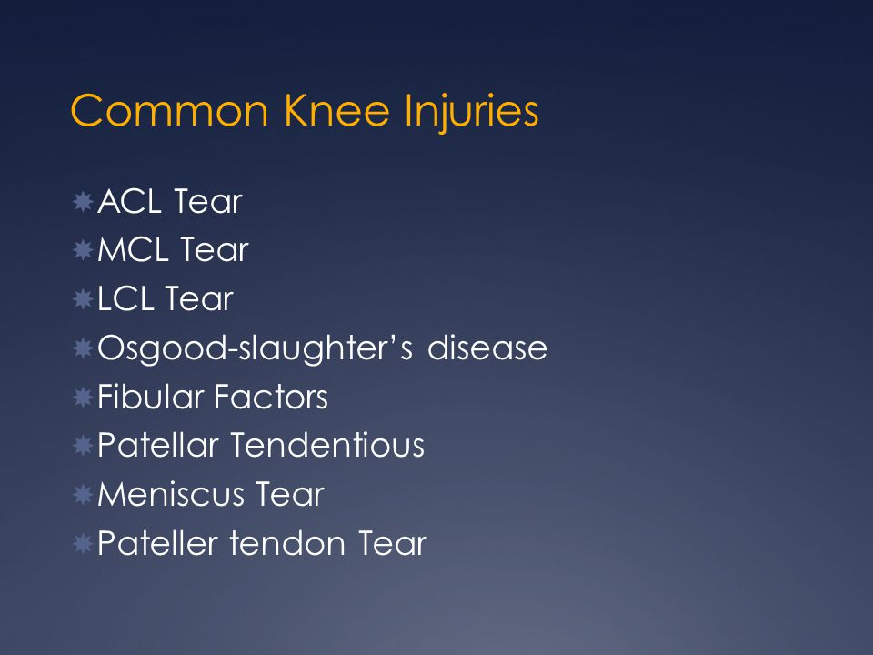 Common Knee Injuries ACL Tear MCL Tear LCL Tear Osgood-slaughters disease Fibular Factors Patellar Tendentious Meniscus Tear Pateller tendon Tear
