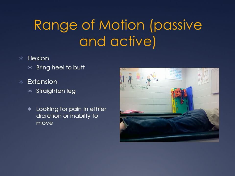 Range of Motion (passive and active) Flexion Bring heel to butt Extension Straighten leg Looking for pain in ethier dicretion or inabilty to move