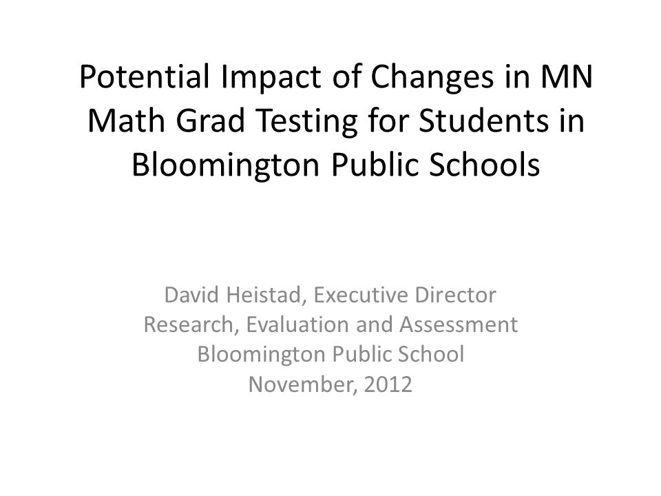 Potential Impact of Changes in MN Math Grad Testing for Students in Bloomington Public Schools David Heistad, Executive Director Research, Evaluation and Assessment Bloomington Public School November, 2012