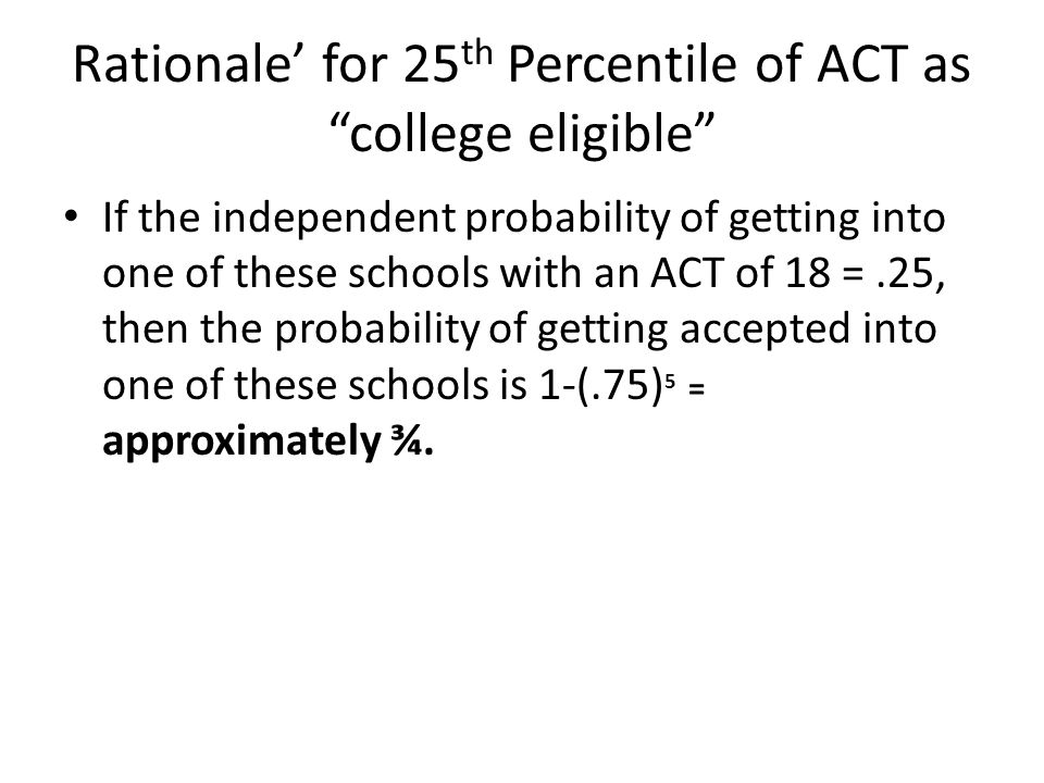 Rationale for 25 th Percentile of ACT as college eligible If the independent probability of getting into one of these schools with an ACT of 18 =.25, then the probability of getting accepted into one of these schools is 1-(.75) 5 = approximately ¾.