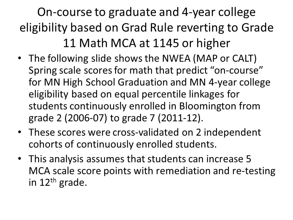 On-course to graduate and 4-year college eligibility based on Grad Rule reverting to Grade 11 Math MCA at 1145 or higher The following slide shows the NWEA (MAP or CALT) Spring scale scores for math that predict on-course for MN High School Graduation and MN 4-year college eligibility based on equal percentile linkages for students continuously enrolled in Bloomington from grade 2 (2006-07) to grade 7 (2011-12).