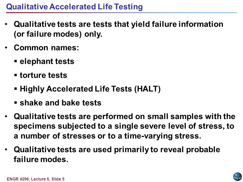 ENGR 4296: Lecture 5, Slide 5 Qualitative Accelerated Life Testing Qualitative tests are tests that yield failure information (or failure modes) only.