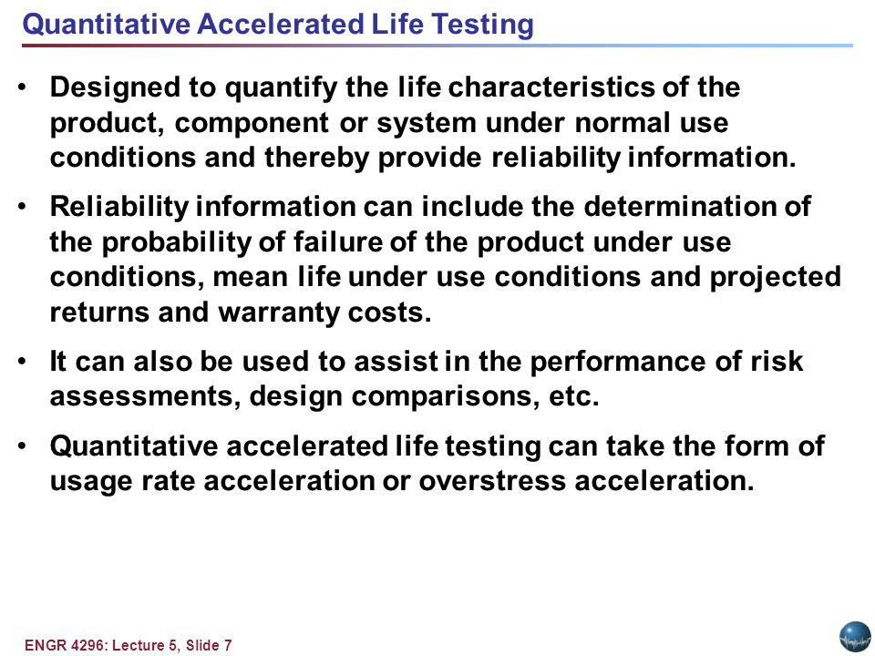 ENGR 4296: Lecture 5, Slide 7 Quantitative Accelerated Life Testing Designed to quantify the life characteristics of the product, component or system under normal use conditions and thereby provide reliability information.