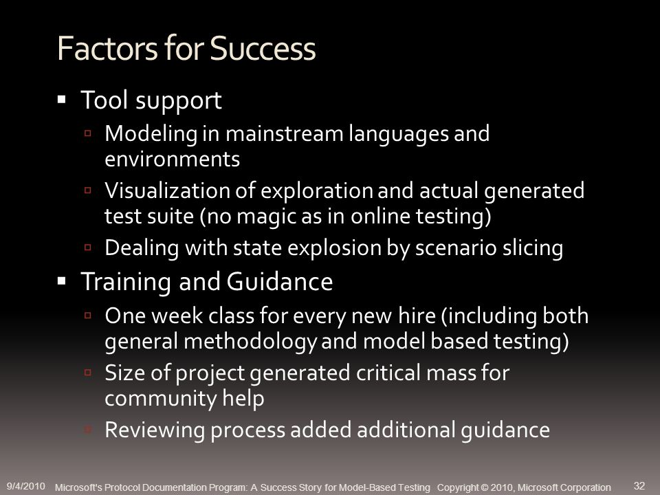 Factors for Success Tool support Modeling in mainstream languages and environments Visualization of exploration and actual generated test suite (no magic as in online testing) Dealing with state explosion by scenario slicing Training and Guidance One week class for every new hire (including both general methodology and model based testing) Size of project generated critical mass for community help Reviewing process added additional guidance Microsoft s Protocol Documentation Program: A Success Story for Model-Based Testing Copyright © 2010, Microsoft Corporation 9/4/2010 32