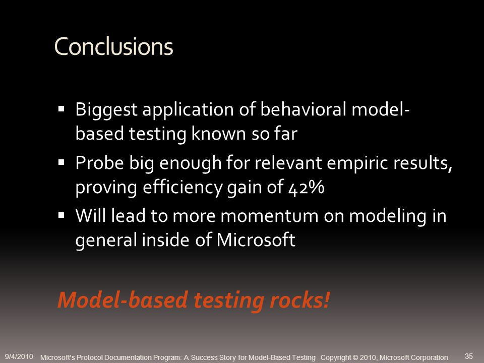 Conclusions Biggest application of behavioral model- based testing known so far Probe big enough for relevant empiric results, proving efficiency gain of 42% Will lead to more momentum on modeling in general inside of Microsoft Model-based testing rocks.