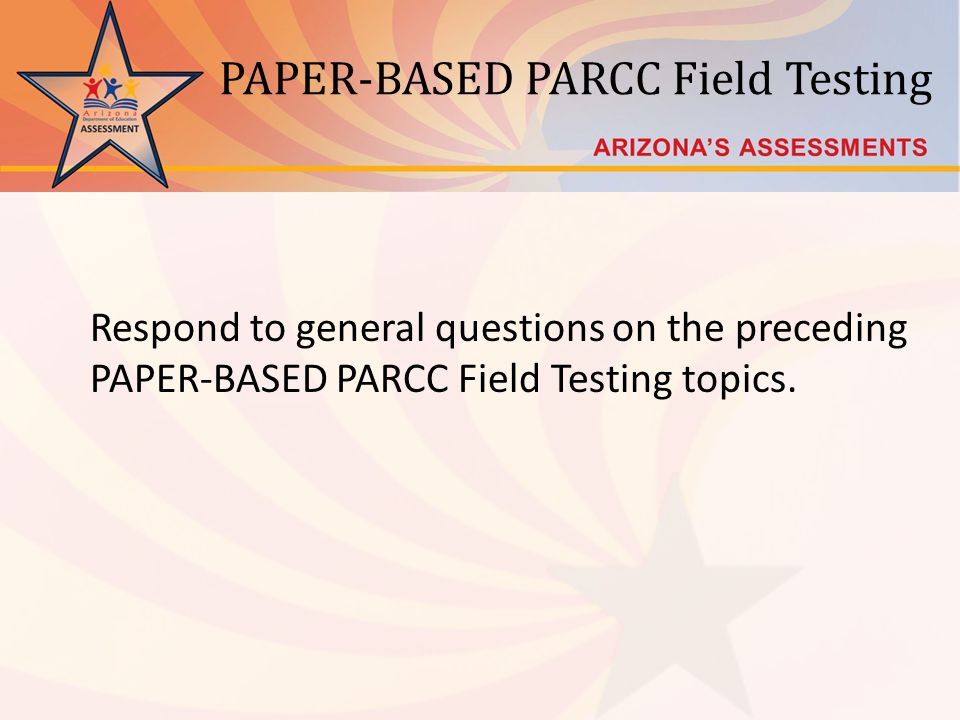 PAPER-BASED PARCC Field Testing Respond to general questions on the preceding PAPER-BASED PARCC Field Testing topics.