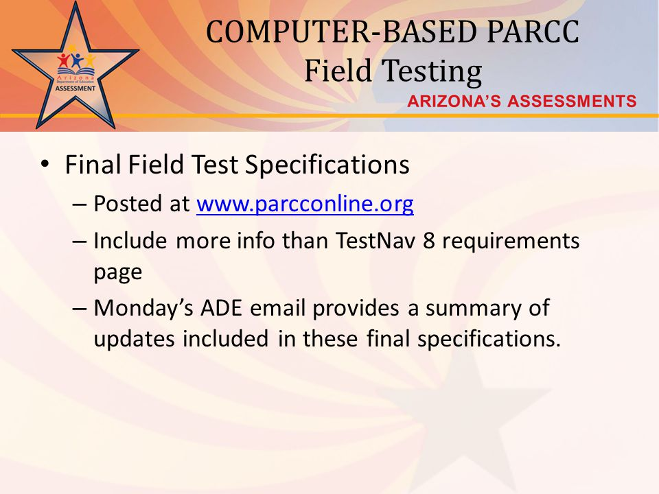 COMPUTER-BASED PARCC Field Testing Final Field Test Specifications – Posted at www.parcconline.orgwww.parcconline.org – Include more info than TestNav 8 requirements page – Mondays ADE email provides a summary of updates included in these final specifications.