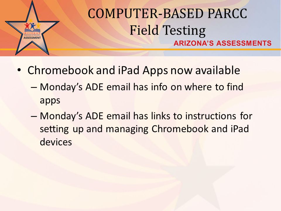 COMPUTER-BASED PARCC Field Testing Chromebook and iPad Apps now available – Mondays ADE email has info on where to find apps – Mondays ADE email has l