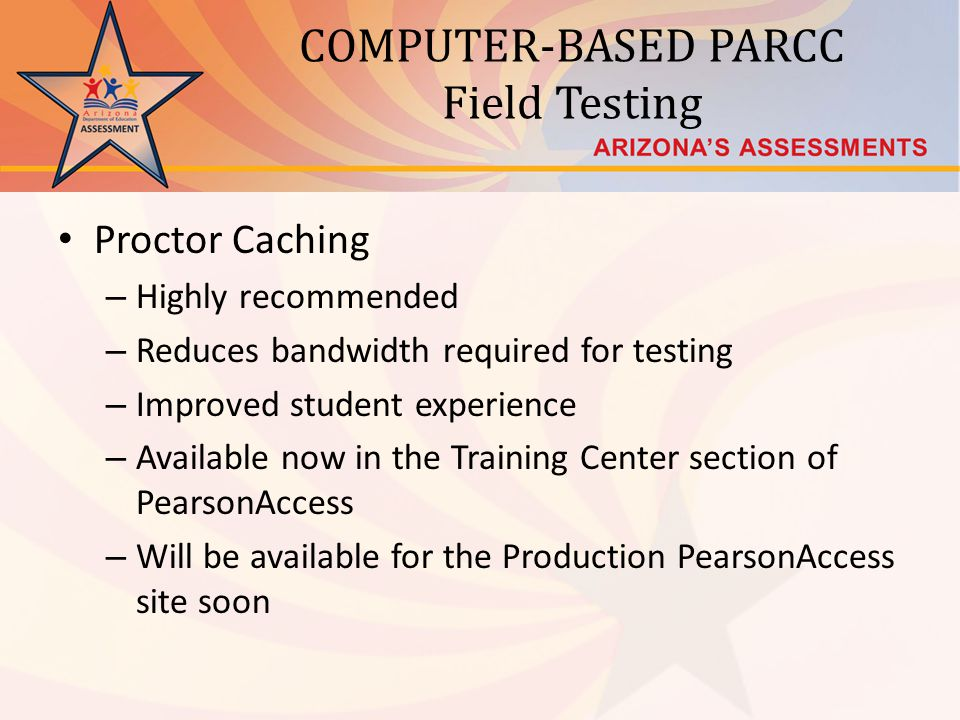 COMPUTER-BASED PARCC Field Testing Proctor Caching – Highly recommended – Reduces bandwidth required for testing – Improved student experience – Available now in the Training Center section of PearsonAccess – Will be available for the Production PearsonAccess site soon