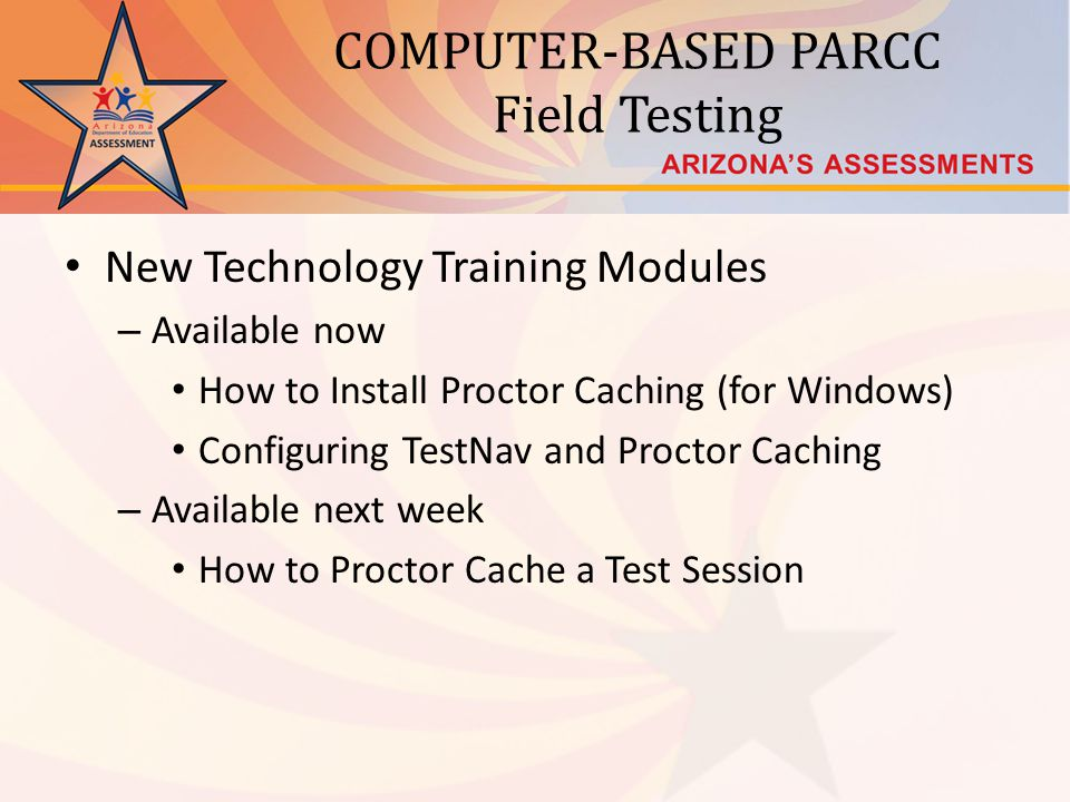 COMPUTER-BASED PARCC Field Testing New Technology Training Modules – Available now How to Install Proctor Caching (for Windows) Configuring TestNav and Proctor Caching – Available next week How to Proctor Cache a Test Session