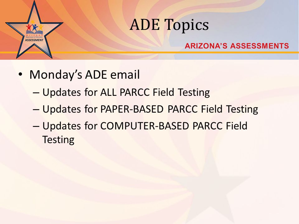 ADE Topics Mondays ADE email – Updates for ALL PARCC Field Testing – Updates for PAPER-BASED PARCC Field Testing – Updates for COMPUTER-BASED PARCC Fi