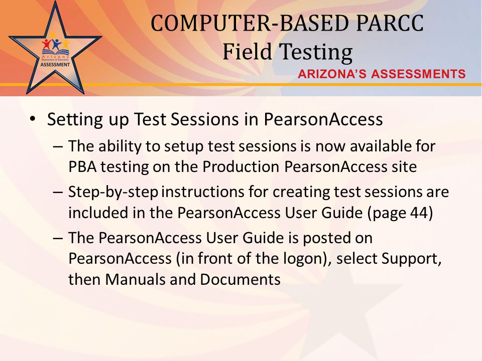 COMPUTER-BASED PARCC Field Testing Setting up Test Sessions in PearsonAccess – The ability to setup test sessions is now available for PBA testing on