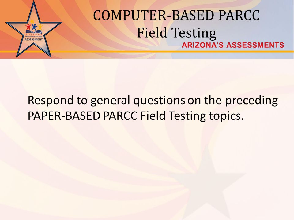 COMPUTER-BASED PARCC Field Testing Respond to general questions on the preceding PAPER-BASED PARCC Field Testing topics.