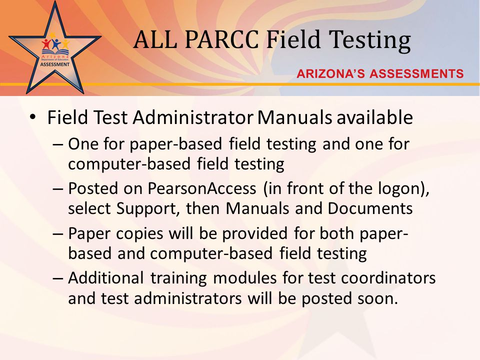 ALL PARCC Field Testing Field Test Administrator Manuals available – One for paper-based field testing and one for computer-based field testing – Posted on PearsonAccess (in front of the logon), select Support, then Manuals and Documents – Paper copies will be provided for both paper- based and computer-based field testing – Additional training modules for test coordinators and test administrators will be posted soon.