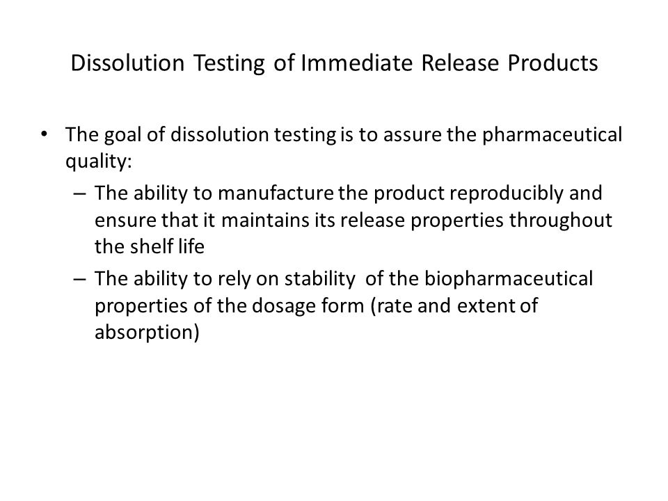 Dissolution Testing of Immediate Release Products The goal of dissolution testing is to assure the pharmaceutical quality: – The ability to manufacture the product reproducibly and ensure that it maintains its release properties throughout the shelf life – The ability to rely on stability of the biopharmaceutical properties of the dosage form (rate and extent of absorption)