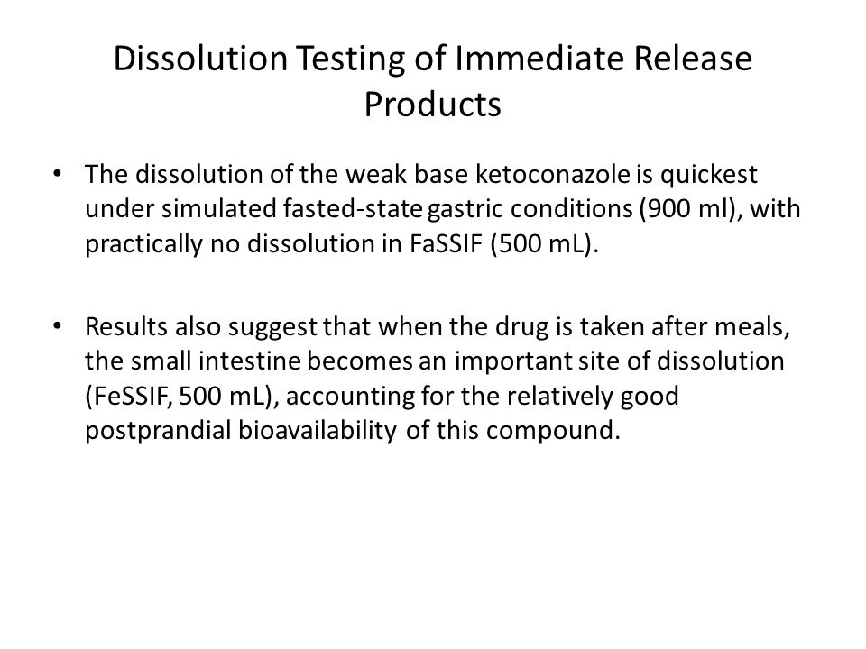 Dissolution Testing of Immediate Release Products The dissolution of the weak base ketoconazole is quickest under simulated fasted state gastric conditions (900 ml), with practically no dissolution in FaSSIF (500 mL).