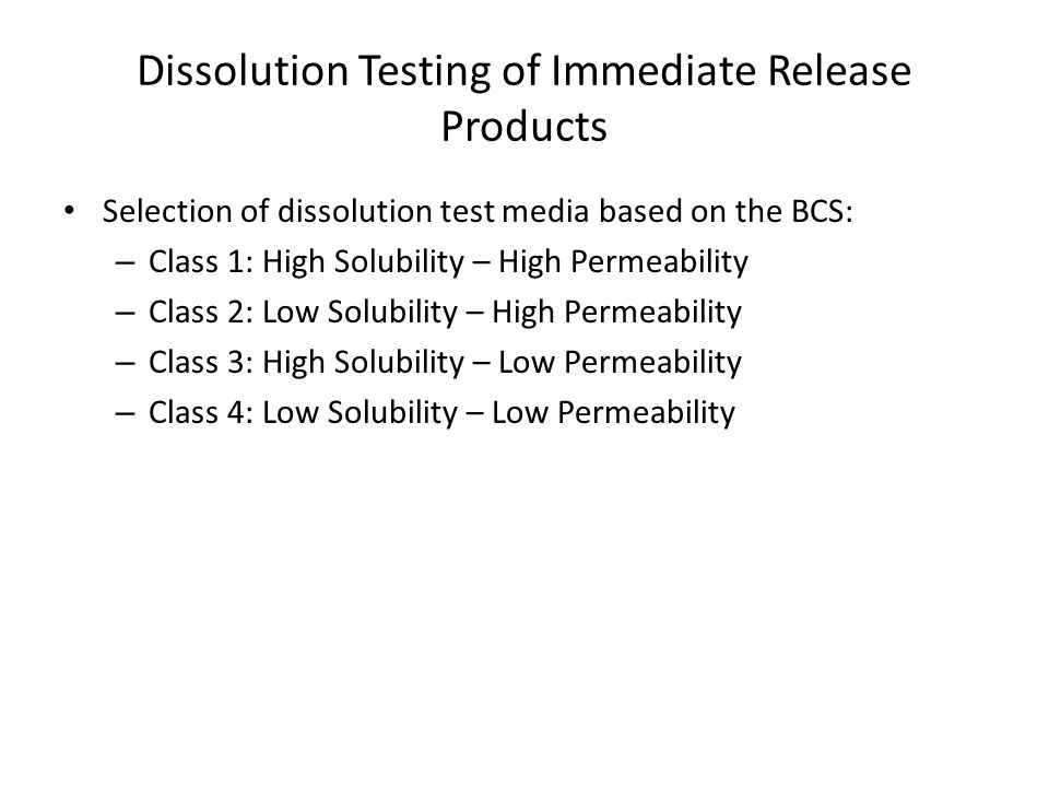 Dissolution Testing of Immediate Release Products Selection of dissolution test media based on the BCS: – Class 1: High Solubility – High Permeability – Class 2: Low Solubility – High Permeability – Class 3: High Solubility – Low Permeability – Class 4: Low Solubility – Low Permeability