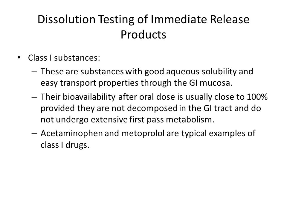 Dissolution Testing of Immediate Release Products Class I substances: – These are substances with good aqueous solubility and easy transport properties through the GI mucosa.