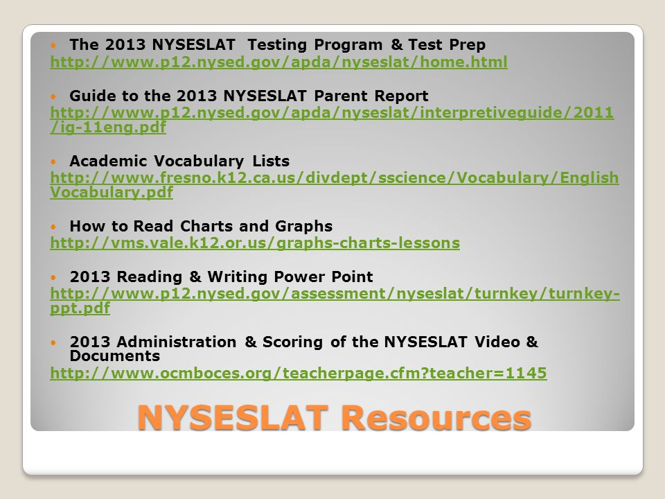 NYSESLAT Resources The 2013 NYSESLAT Testing Program & Test Prep http://www.p12.nysed.gov/apda/nyseslat/home.html Guide to the 2013 NYSESLAT Parent Report http://www.p12.nysed.gov/apda/nyseslat/interpretiveguide/2011 /ig-11eng.pdf Academic Vocabulary Lists http://www.fresno.k12.ca.us/divdept/sscience/Vocabulary/English Vocabulary.pdf How to Read Charts and Graphs http://vms.vale.k12.or.us/graphs-charts-lessons 2013 Reading & Writing Power Point http://www.p12.nysed.gov/assessment/nyseslat/turnkey/turnkey- ppt.pdf 2013 Administration & Scoring of the NYSESLAT Video & Documents http://www.ocmboces.org/teacherpage.cfm teacher=1145