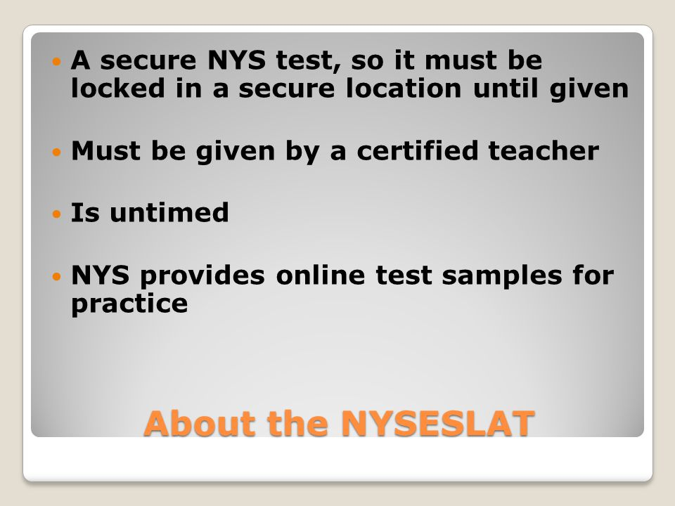 About the NYSESLAT A secure NYS test, so it must be locked in a secure location until given Must be given by a certified teacher Is untimed NYS provides online test samples for practice