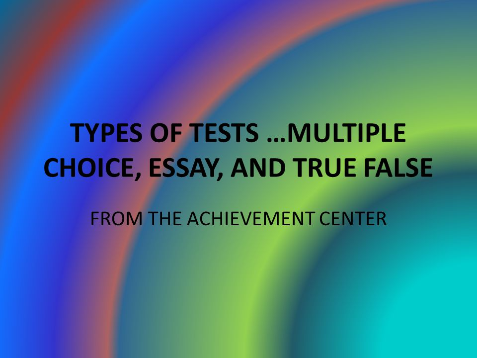 TYPES OF TESTS …MULTIPLE CHOICE, ESSAY, AND TRUE FALSE FROM THE ACHIEVEMENT CENTER