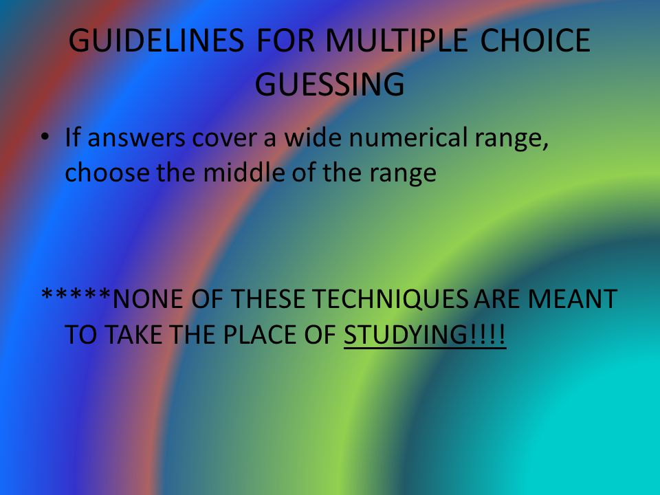 GUIDELINES FOR MULTIPLE CHOICE GUESSING If answers cover a wide numerical range, choose the middle of the range *****NONE OF THESE TECHNIQUES ARE MEAN