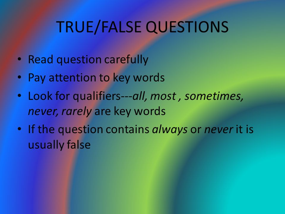 TRUE/FALSE QUESTIONS Read question carefully Pay attention to key words Look for qualifiers---all, most, sometimes, never, rarely are key words If the