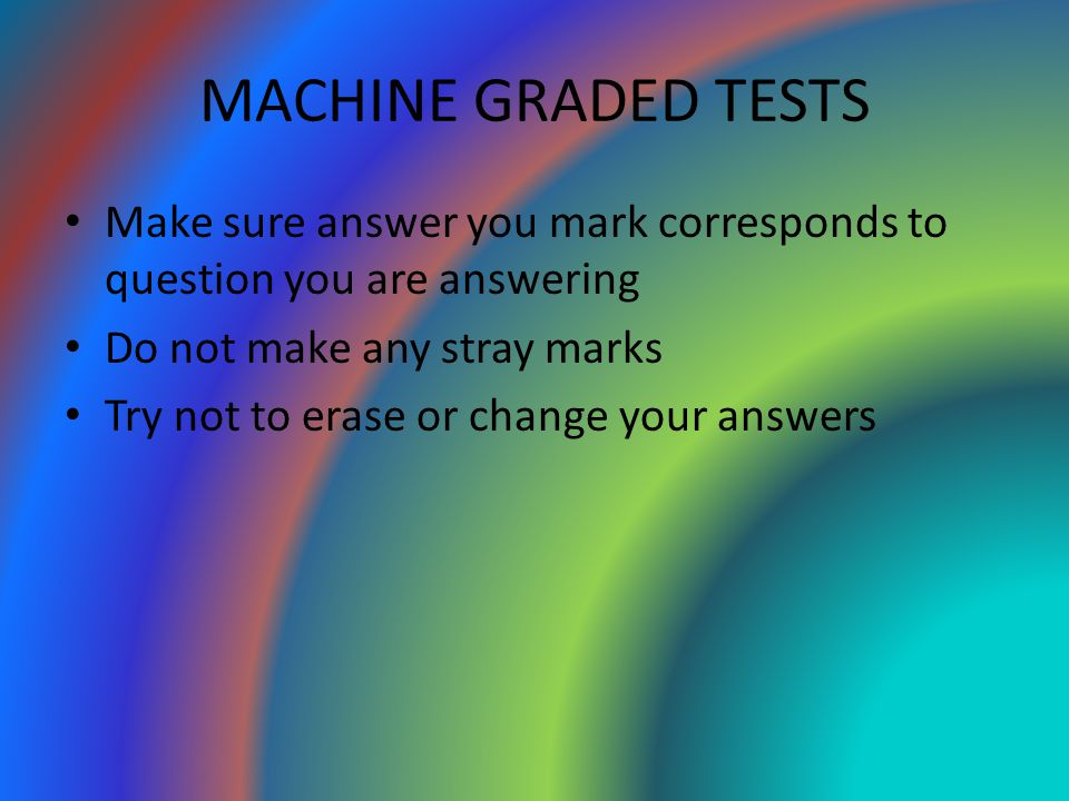 MACHINE GRADED TESTS Make sure answer you mark corresponds to question you are answering Do not make any stray marks Try not to erase or change your a