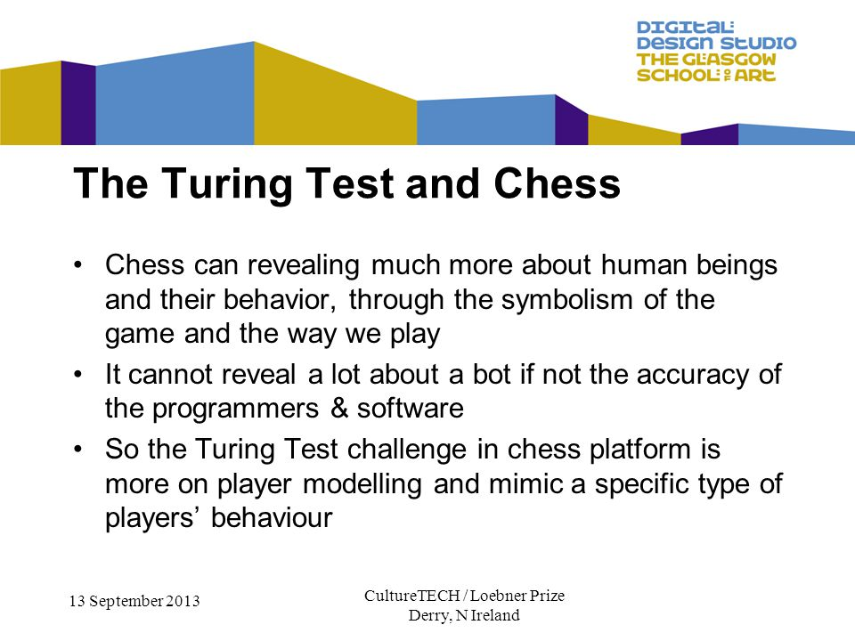 CultureTECH / Loebner Prize Derry, N Ireland 13 September 2013 Chess can revealing much more about human beings and their behavior, through the symbolism of the game and the way we play It cannot reveal a lot about a bot if not the accuracy of the programmers & software So the Turing Test challenge in chess platform is more on player modelling and mimic a specific type of players behaviour The Turing Test and Chess