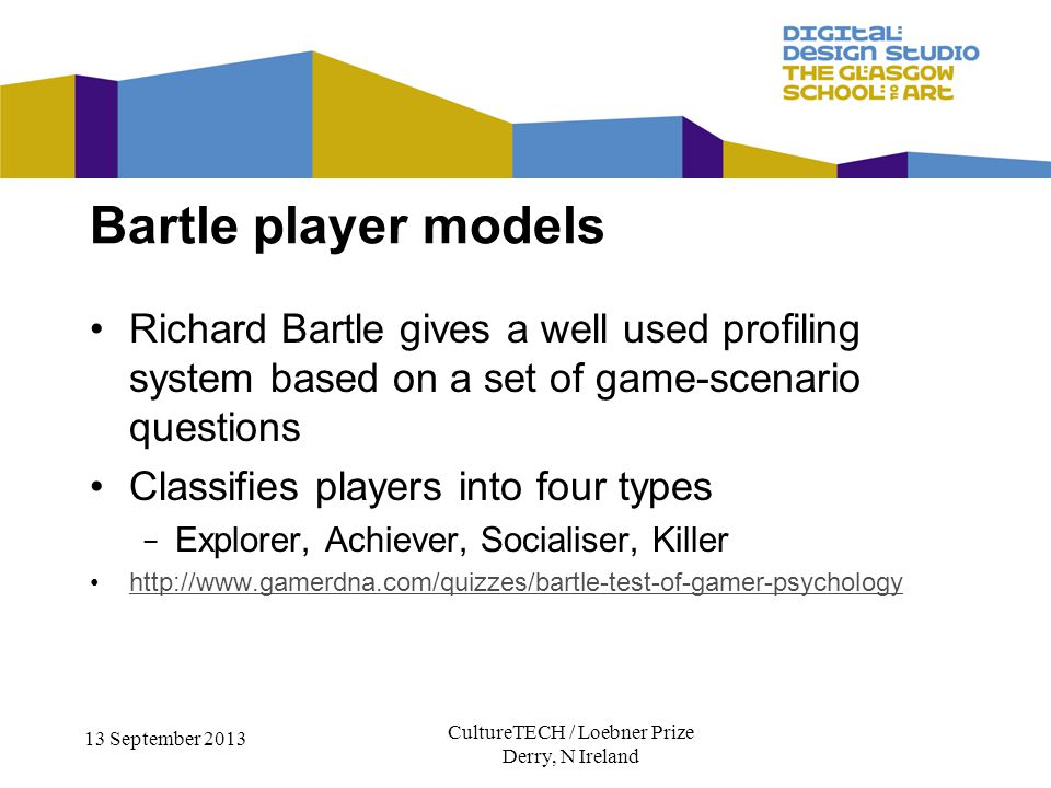 CultureTECH / Loebner Prize Derry, N Ireland 13 September 2013 Richard Bartle gives a well used profiling system based on a set of game-scenario questions Classifies players into four types Explorer, Achiever, Socialiser, Killer http://www.gamerdna.com/quizzes/bartle-test-of-gamer-psychology Bartle player models