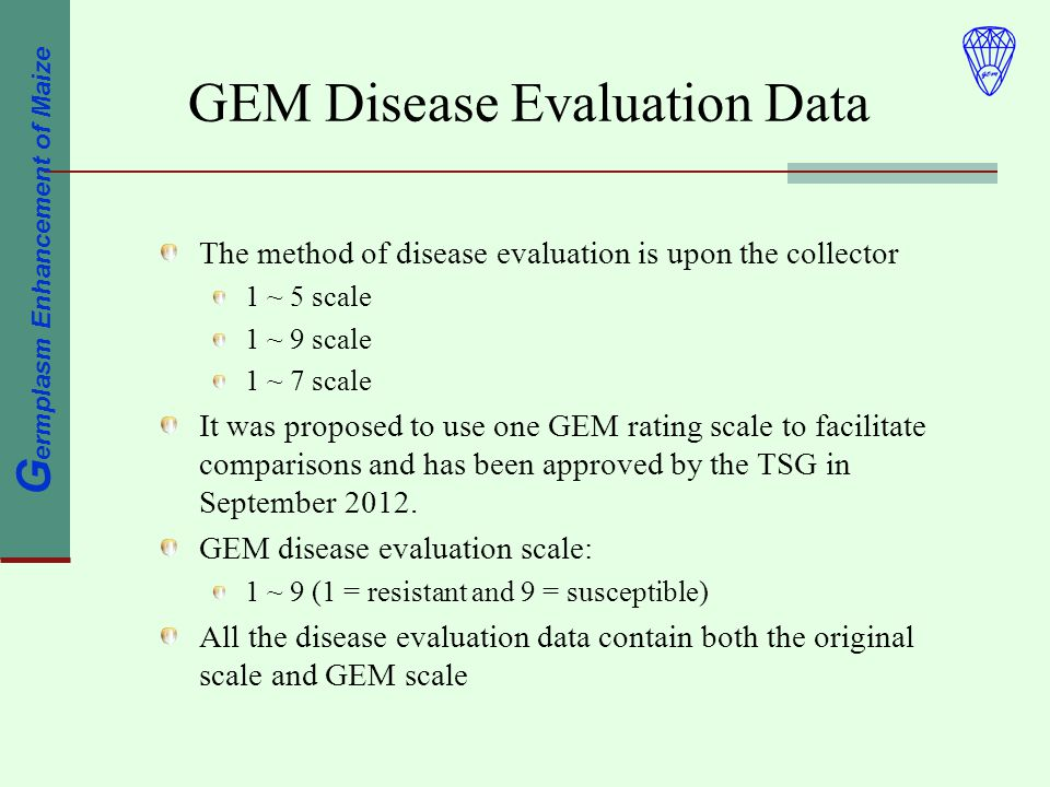 G ermplasm Enhancement of Maize GEM Disease Evaluation Data The method of disease evaluation is upon the collector 1 ~ 5 scale 1 ~ 9 scale 1 ~ 7 scale It was proposed to use one GEM rating scale to facilitate comparisons and has been approved by the TSG in September 2012.
