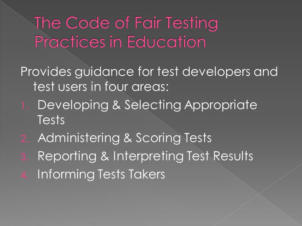 Provides guidance for test developers and test users in four areas: 1. Developing & Selecting Appropriate Tests 2. Administering & Scoring Tests 3. Re