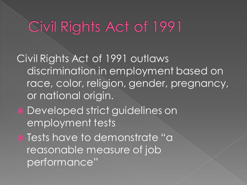 Civil Rights Act of 1991 outlaws discrimination in employment based on race, color, religion, gender, pregnancy, or national origin. Developed strict