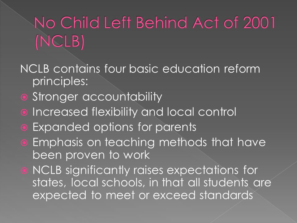 NCLB contains four basic education reform principles: Stronger accountability Increased flexibility and local control Expanded options for parents Emp