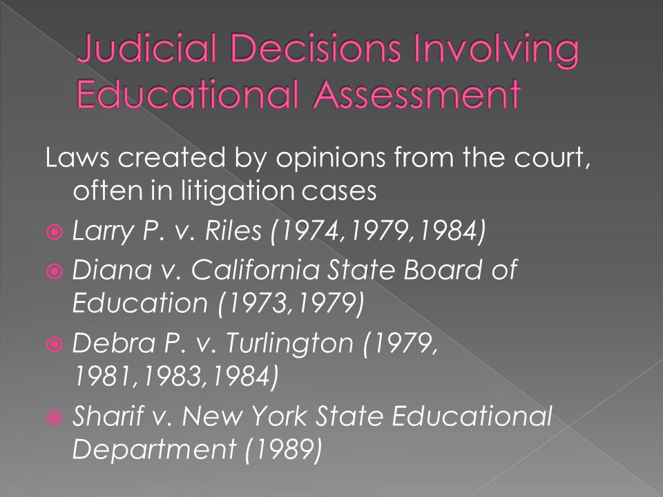 Laws created by opinions from the court, often in litigation cases Larry P. v. Riles (1974,1979,1984) Diana v. California State Board of Education (19