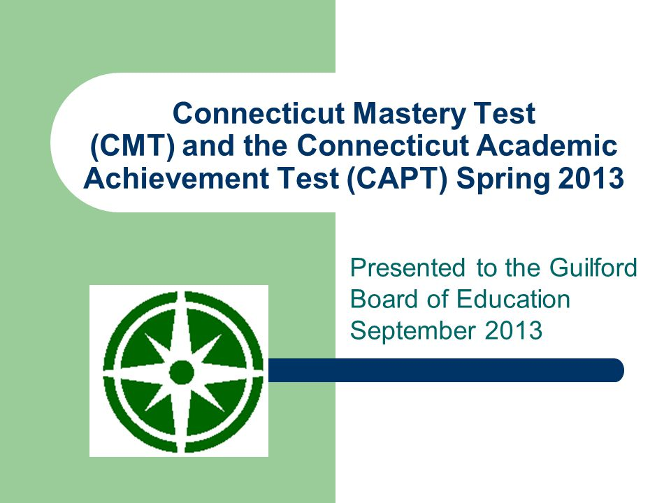 Connecticut Mastery Test (CMT) and the Connecticut Academic Achievement Test (CAPT) Spring 2013 Presented to the Guilford Board of Education September 2013
