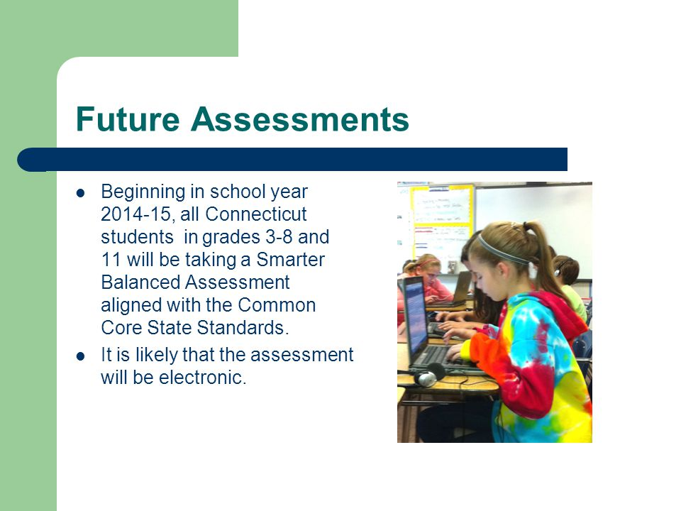 Future Assessments Beginning in school year 2014-15, all Connecticut students in grades 3-8 and 11 will be taking a Smarter Balanced Assessment aligned with the Common Core State Standards.