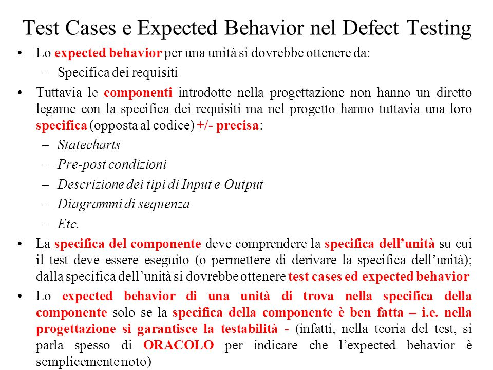 Test Cases e Expected Behavior nel Defect Testing Lo expected behavior per una unità si dovrebbe ottenere da: –Specifica dei requisiti Tuttavia le componenti introdotte nella progettazione non hanno un diretto legame con la specifica dei requisiti ma nel progetto hanno tuttavia una loro specifica (opposta al codice) +/- precisa: –Statecharts –Pre-post condizioni –Descrizione dei tipi di Input e Output –Diagrammi di sequenza –Etc.