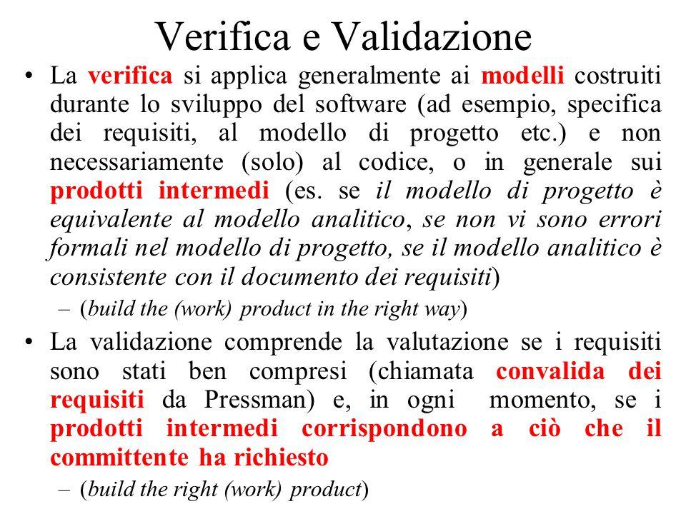 Verifica e Validazione La verifica si applica generalmente ai modelli costruiti durante lo sviluppo del software (ad esempio, specifica dei requisiti, al modello di progetto etc.) e non necessariamente (solo) al codice, o in generale sui prodotti intermedi (es.