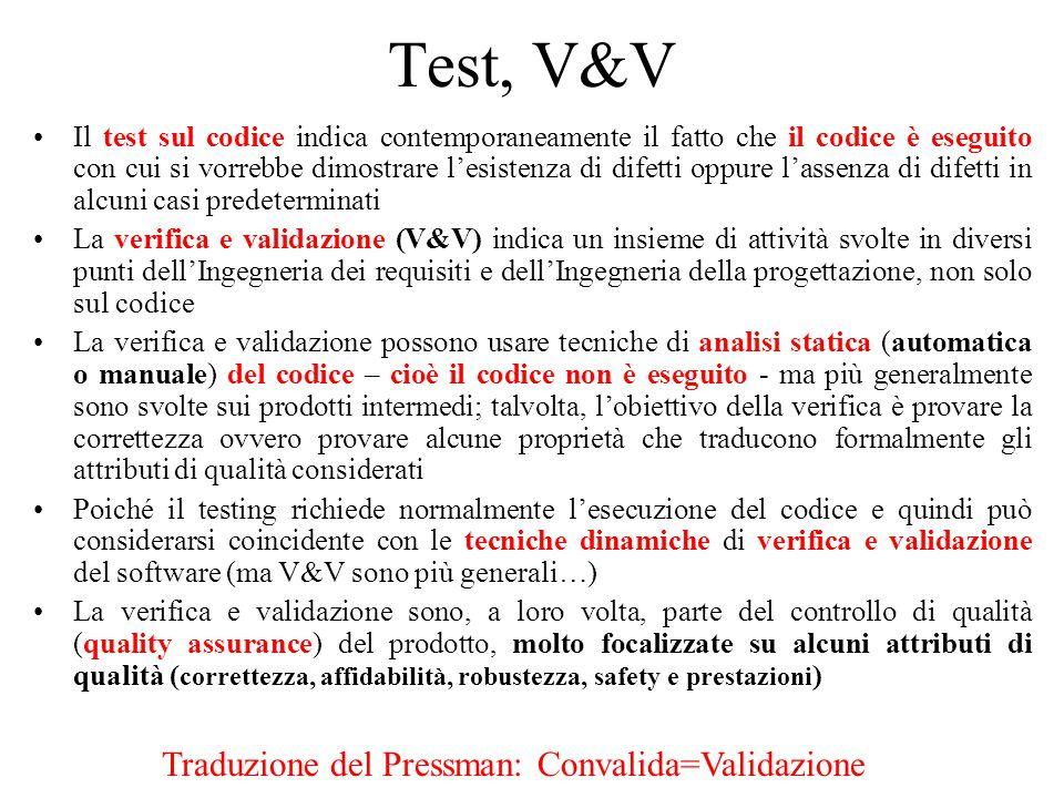 Test, V&V Il test sul codice indica contemporaneamente il fatto che il codice è eseguito con cui si vorrebbe dimostrare lesistenza di difetti oppure lassenza di difetti in alcuni casi predeterminati La verifica e validazione (V&V) indica un insieme di attività svolte in diversi punti dellIngegneria dei requisiti e dellIngegneria della progettazione, non solo sul codice La verifica e validazione possono usare tecniche di analisi statica (automatica o manuale) del codice – cioè il codice non è eseguito - ma più generalmente sono svolte sui prodotti intermedi; talvolta, lobiettivo della verifica è provare la correttezza ovvero provare alcune proprietà che traducono formalmente gli attributi di qualità considerati Poiché il testing richiede normalmente lesecuzione del codice e quindi può considerarsi coincidente con le tecniche dinamiche di verifica e validazione del software (ma V&V sono più generali…) La verifica e validazione sono, a loro volta, parte del controllo di qualità (quality assurance) del prodotto, molto focalizzate su alcuni attributi di qualità ( correttezza, affidabilità, robustezza, safety e prestazioni ) Traduzione del Pressman: Convalida=Validazione