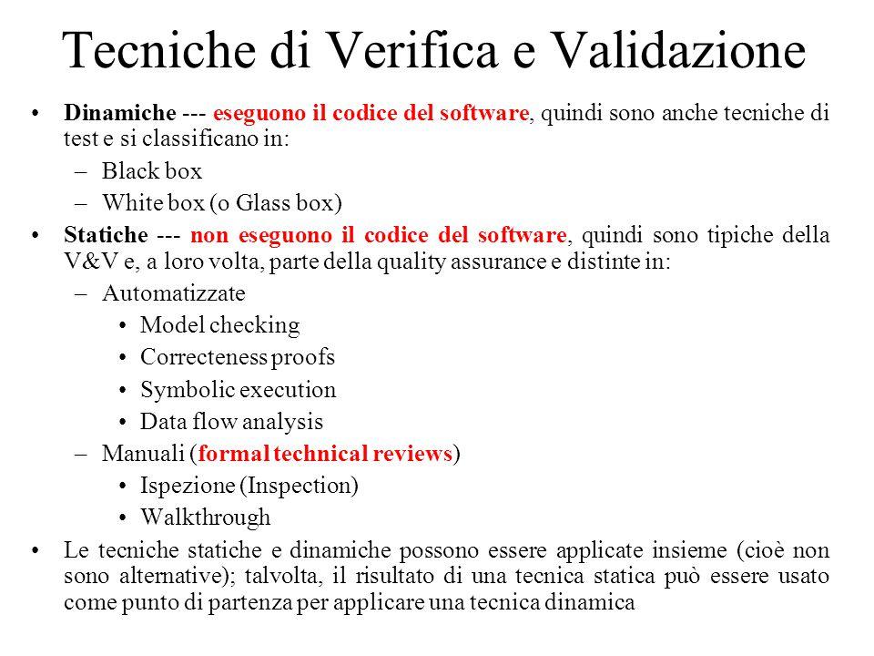 Tecniche di Verifica e Validazione Dinamiche --- eseguono il codice del software, quindi sono anche tecniche di test e si classificano in: –Black box –White box (o Glass box) Statiche --- non eseguono il codice del software, quindi sono tipiche della V&V e, a loro volta, parte della quality assurance e distinte in: –Automatizzate Model checking Correcteness proofs Symbolic execution Data flow analysis –Manuali (formal technical reviews) Ispezione (Inspection) Walkthrough Le tecniche statiche e dinamiche possono essere applicate insieme (cioè non sono alternative); talvolta, il risultato di una tecnica statica può essere usato come punto di partenza per applicare una tecnica dinamica