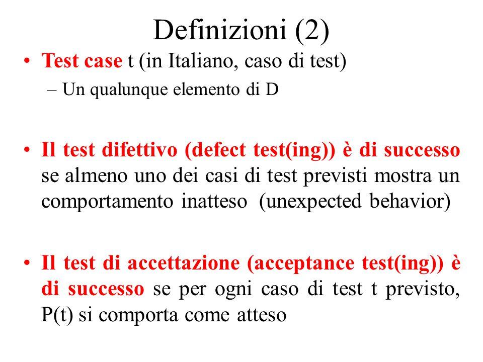 Definizioni (2) Test case t (in Italiano, caso di test) –Un qualunque elemento di D Il test difettivo (defect test(ing)) è di successo se almeno uno dei casi di test previsti mostra un comportamento inatteso (unexpected behavior) Il test di accettazione (acceptance test(ing)) è di successo se per ogni caso di test t previsto, P(t) si comporta come atteso