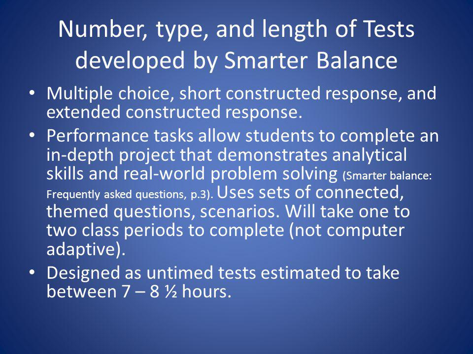 Number, type, and length of Tests developed by Smarter Balance Multiple choice, short constructed response, and extended constructed response.