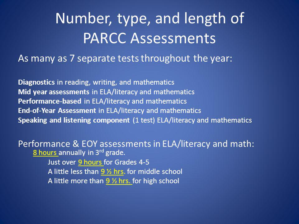 Number, type, and length of PARCC Assessments As many as 7 separate tests throughout the year: Diagnostics in reading, writing, and mathematics Mid year assessments in ELA/literacy and mathematics Performance-based in ELA/literacy and mathematics End-of-Year Assessment in ELA/literacy and mathematics Speaking and listening component (1 test) ELA/literacy and mathematics Performance & EOY assessments in ELA/literacy and math: 8 hours annually in 3 rd grade.
