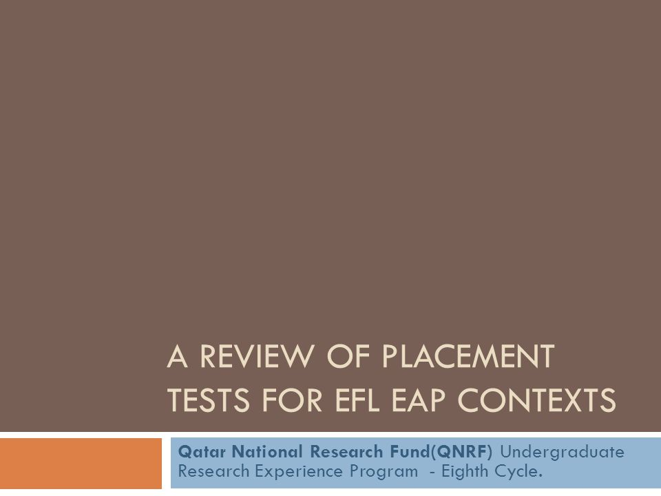 A REVIEW OF PLACEMENT TESTS FOR EFL EAP CONTEXTS Qatar National Research Fund(QNRF) Undergraduate Research Experience Program - Eighth Cycle.