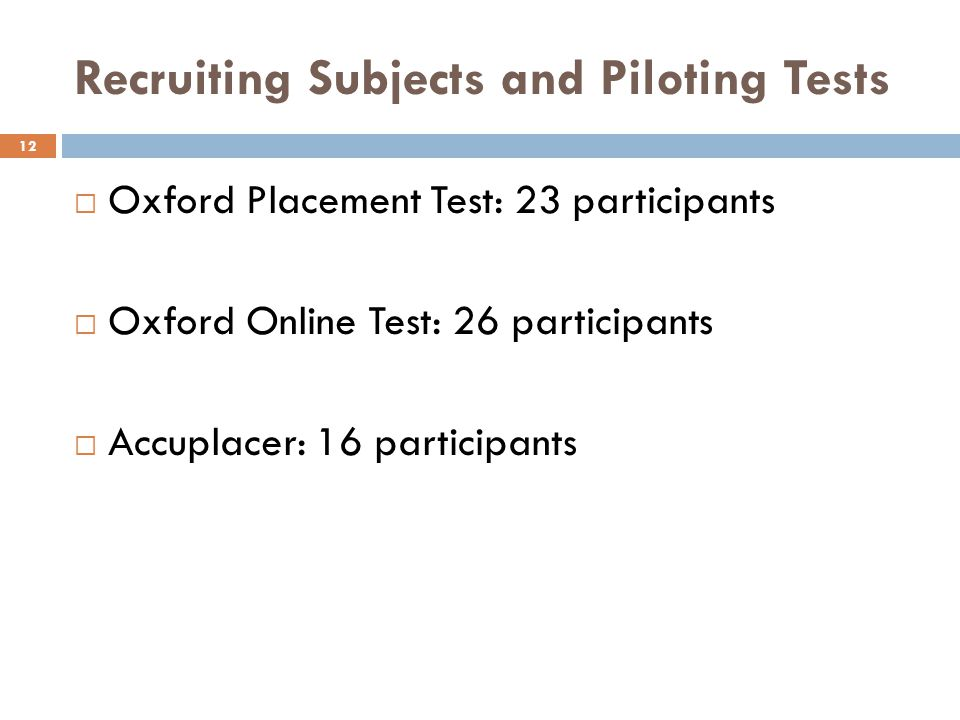 Recruiting Subjects and Piloting Tests 12 Oxford Placement Test: 23 participants Oxford Online Test: 26 participants Accuplacer: 16 participants